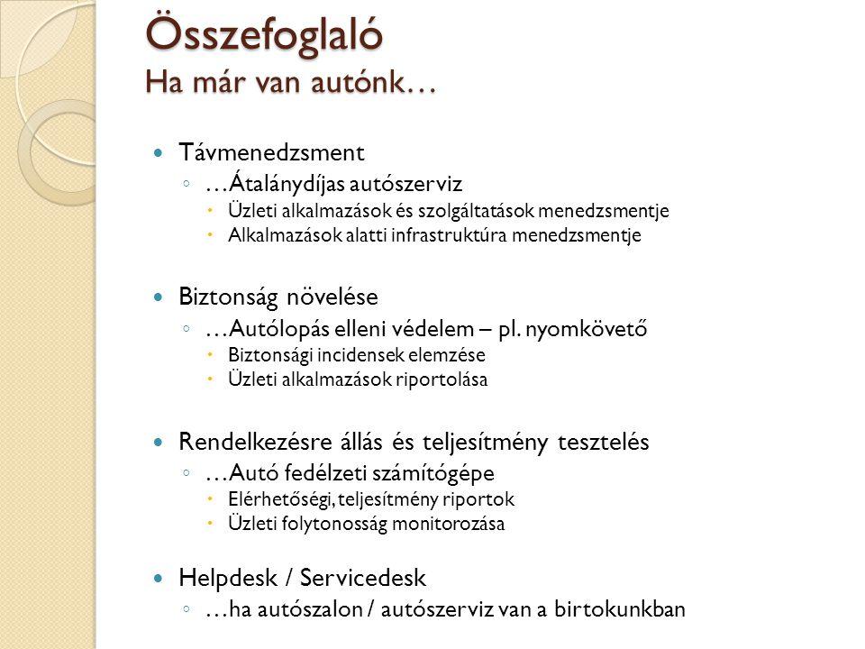 Távmenedzsment …Átalánydíjas autószerviz  Kritikus üzleti szolgáltatások (számlázás, ügyfélportál, internetbank...)  Az ügyfél üzemeltetője / alkalmazás gazdája meghatározott riasztásokat kap (sms, email, telefon...) a szolgáltatás kiesés esetén vagy a várható kiesést megelőzően  Előnyök: üzletfolytonosság magas szinten tartása ◦ ügyfél oldalon nincs beruházás (hw, sw, szakértő), havi díj kapacitás, rendszerszámtól függően skálázva