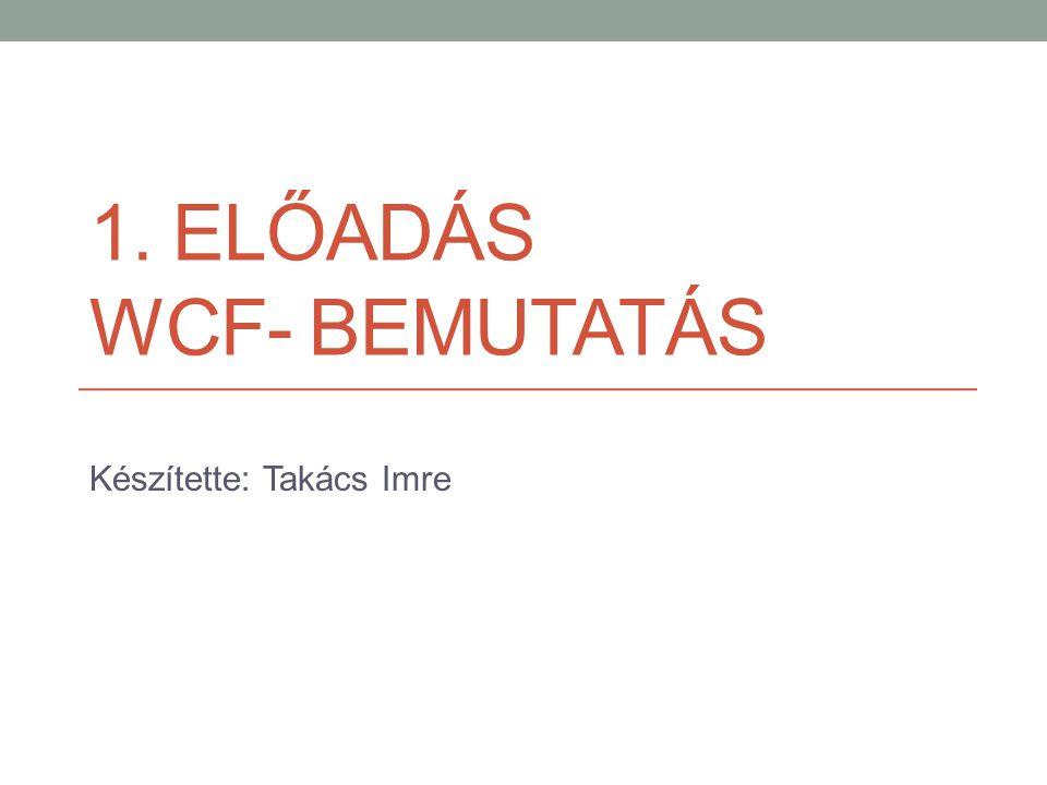 1. ELŐADÁS WCF- BEMUTATÁS Készítette: Takács Imre