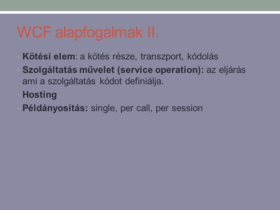 WCF alapfogalmak II. • Kötési elem: a kötés része, transzport, kódolás • Szolgáltatás művelet (service operation): az eljárás ami a szolgáltatás kódot