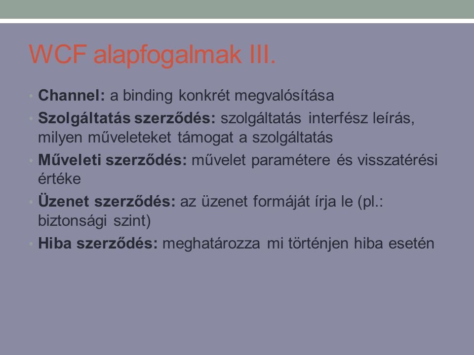 WCF alapfogalmak III. • Channel: a binding konkrét megvalósítása • Szolgáltatás szerződés: szolgáltatás interfész leírás, milyen műveleteket támogat a