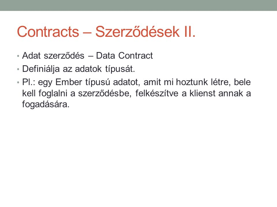 Contracts – Szerződések II. • Adat szerződés – Data Contract • Definiálja az adatok típusát. • Pl.: egy Ember típusú adatot, amit mi hoztunk létre, be