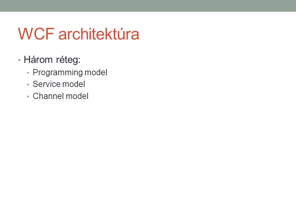 WCF architektúra • Három réteg: • Programming model • Service model • Channel model