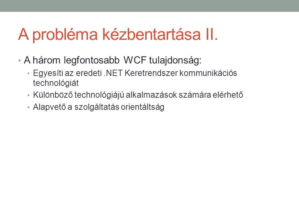 A probléma kézbentartása II. • A három legfontosabb WCF tulajdonság: • Egyesíti az eredeti.NET Keretrendszer kommunikációs technológiát • Különböző te