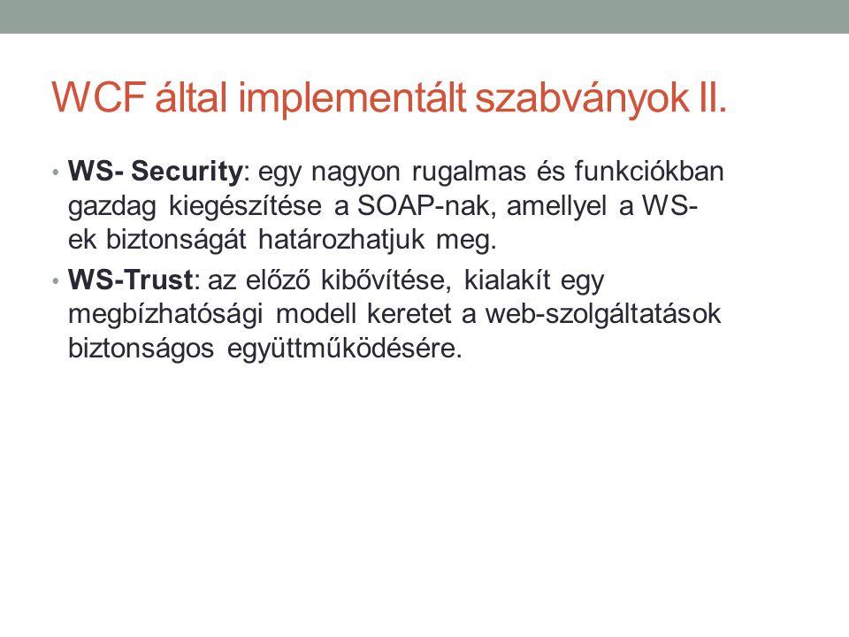 WCF által implementált szabványok II. • WS- Security: egy nagyon rugalmas és funkciókban gazdag kiegészítése a SOAP-nak, amellyel a WS- ek biztonságát