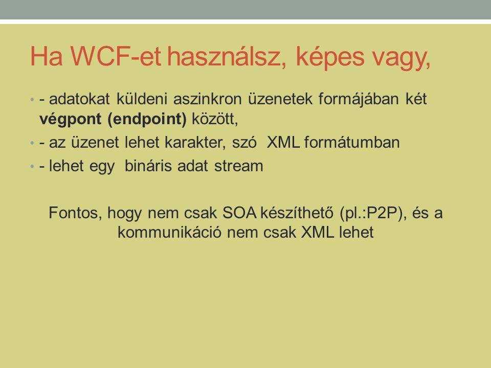 Ha WCF-et használsz, képes vagy, • - adatokat küldeni aszinkron üzenetek formájában két végpont (endpoint) között, • - az üzenet lehet karakter, szó X