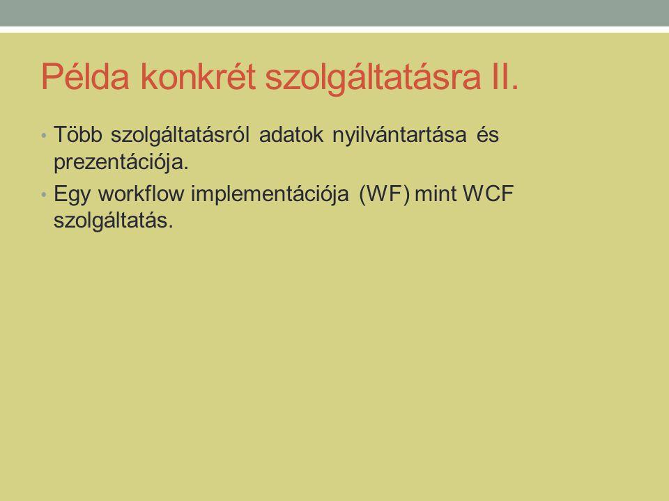 Példa konkrét szolgáltatásra II. • Több szolgáltatásról adatok nyilvántartása és prezentációja. • Egy workflow implementációja (WF) mint WCF szolgálta