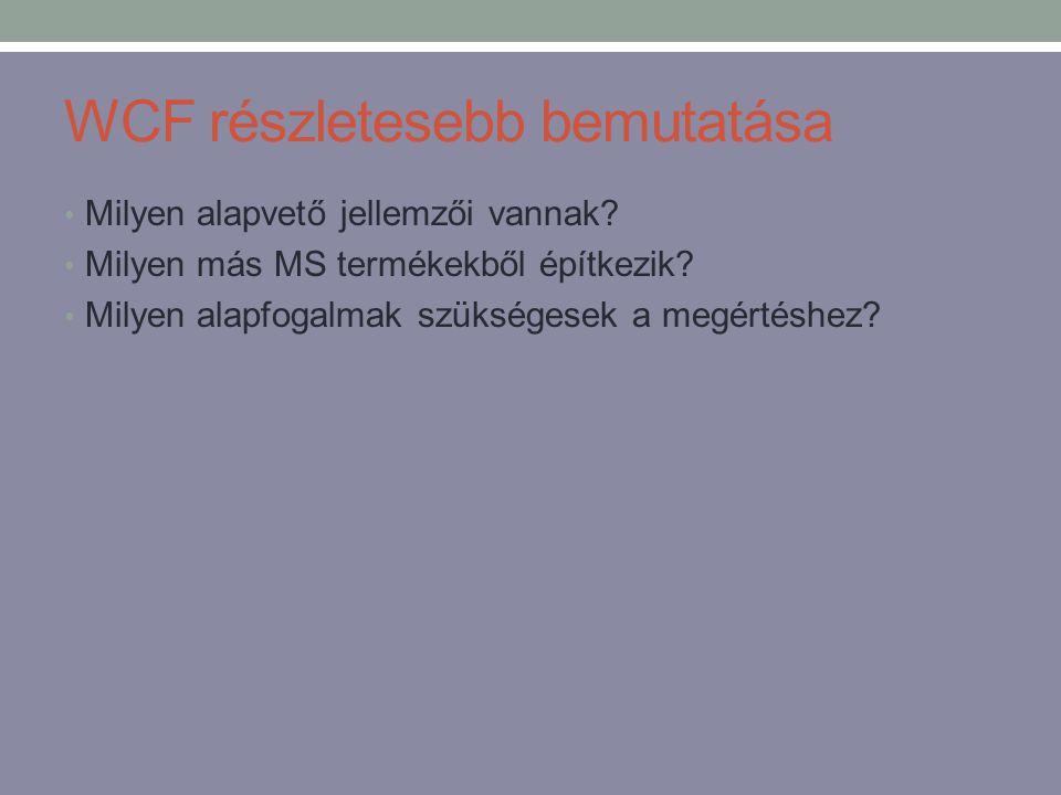 WCF részletesebb bemutatása • Milyen alapvető jellemzői vannak? • Milyen más MS termékekből építkezik? • Milyen alapfogalmak szükségesek a megértéshez