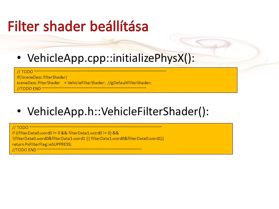 • VehicleApp.cpp::initializePhysX(): • VehicleApp.h::VehicleFilterShader(): // TODO ~~~~~~~~~~~~~~~~~~~~~~~~~~~~~~~~~~~~~~~~~~~~~~~~~~~~~~~~~ if(!sceneDesc.filterShader) sceneDesc.filterShader = VehicleFilterShader; //gDefaultFilterShader; //TODO END ~~~~~~~~~~~~~~~~~~~~~~~~~~~~~~~~~~~~~~~~~~~~~ // TODO ~~~~~~~~~~~~~~~~~~~~~~~~~~~~~~~~~~~~~~~~~~~~~~~~~~~~~~~~~ if ((filterData0.word0 != 0 && filterData1.word0 != 0) && !(filterData0.word0&filterData1.word1 || filterData1.word0&filterData0.word1)) return PxFilterFlag::eSUPPRESS; //TODO END ~~~~~~~~~~~~~~~~~~~~~~~~~~~~~~~~~~~~~~~~~~~~~