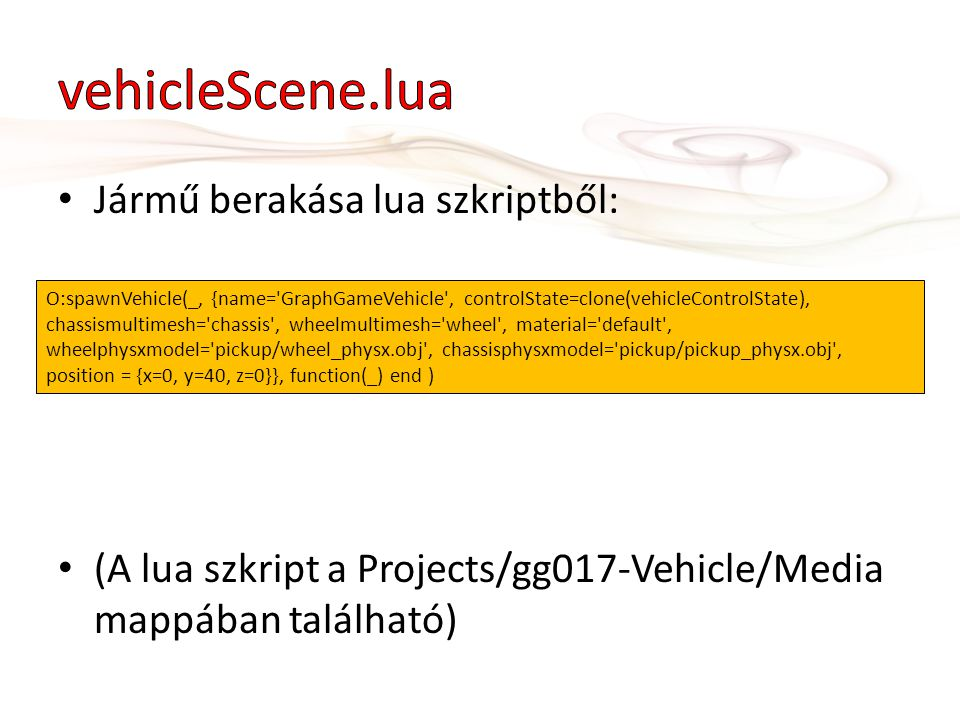 • Jármű berakása lua szkriptből: • (A lua szkript a Projects/gg017-Vehicle/Media mappában található) O:spawnVehicle(_, {name= GraphGameVehicle , controlState=clone(vehicleControlState), chassismultimesh= chassis , wheelmultimesh= wheel , material= default , wheelphysxmodel= pickup/wheel_physx.obj , chassisphysxmodel= pickup/pickup_physx.obj , position = {x=0, y=40, z=0}}, function(_) end )