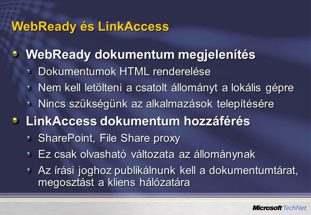 WebReady és LinkAccess WebReady dokumentum megjelenítés Dokumentumok HTML renderelése Nem kell letölteni a csatolt állományt a lokális gépre Nincs szükségünk az alkalmazások telepítésére LinkAccess dokumentum hozzáférés SharePoint, File Share proxy Ez csak olvasható változata az állománynak Az írási joghoz publikálnunk kell a dokumentumtárat, megosztást a kliens hálózatára