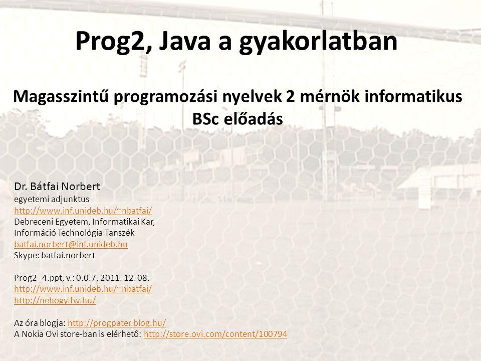 Prog2, Java a gyakorlatban Magasszintű programozási nyelvek 2 mérnök informatikus BSc előadás Dr. Bátfai Norbert egyetemi adjunktus http://www.inf.uni