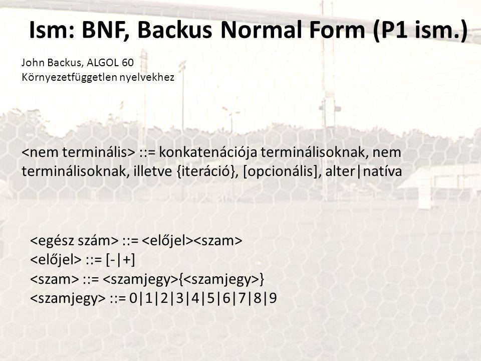 Ism: BNF, Backus Normal Form (P1 ism.) John Backus, ALGOL 60 Környezetfüggetlen nyelvekhez ::= konkatenációja terminálisoknak, nem terminálisoknak, il