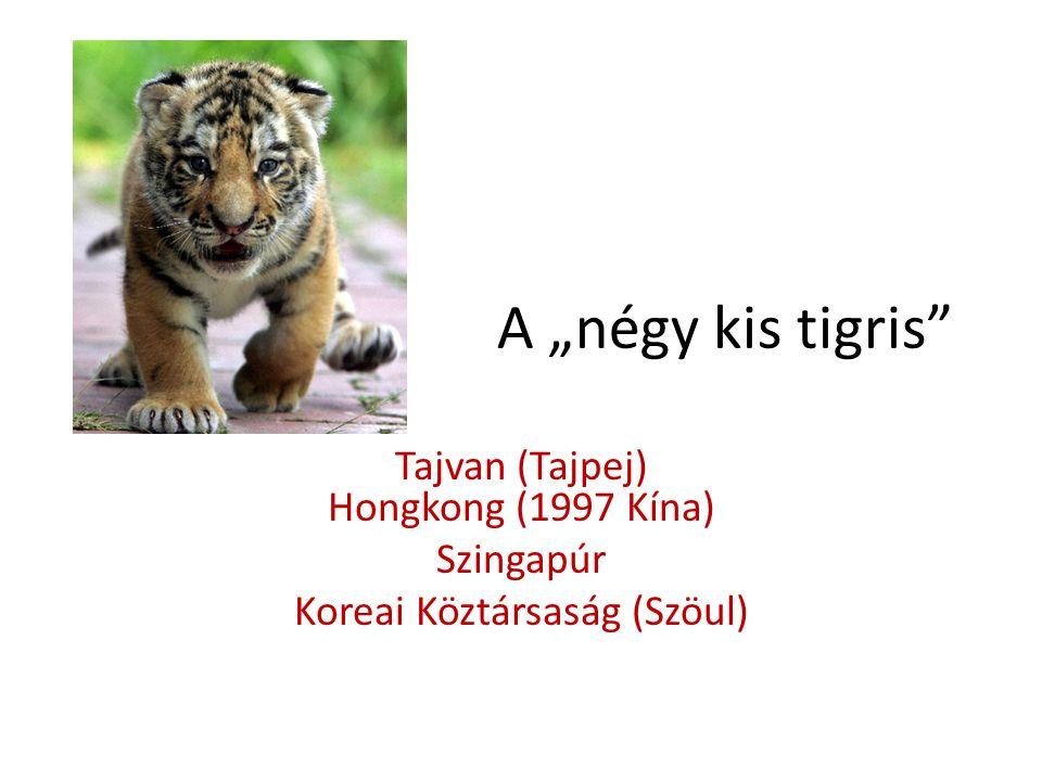 """A """"négy kis tigris"""" Tajvan (Tajpej) Hongkong (1997 Kína) Szingapúr Koreai Köztársaság (Szöul)"""