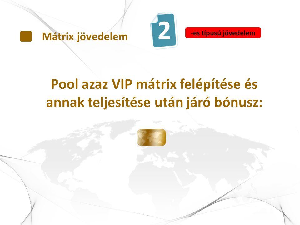 Pool azaz VIP mátrix felépítése és annak teljesítése után járó bónusz: Mátrix jövedelem 2 -es típusú jövedelem
