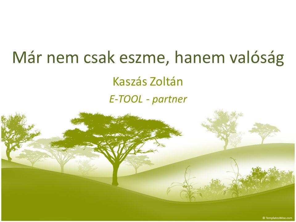 Már nem csak eszme, hanem valóság Kaszás Zoltán E-TOOL - partner