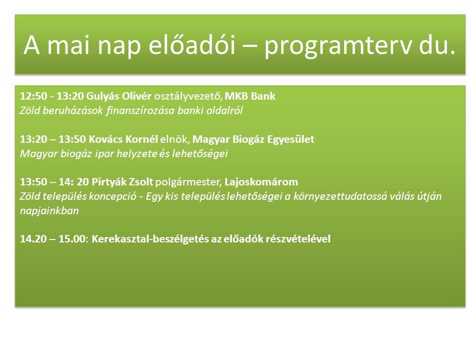 A mai nap előadói – programterv du. 12:50 - 13:20 Gulyás Olivér osztályvezető, MKB Bank Zöld beruházások finanszírozása banki oldalról 13:20 – 13:50 K
