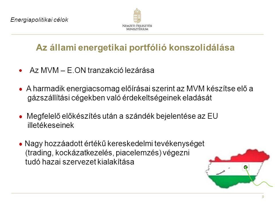 9 Az állami energetikai portfólió konszolidálása  Az MVM – E.ON tranzakció lezárása  A harmadik energiacsomag előírásai szerint az MVM készítse elő a gázszállítási cégekben való érdekeltségeinek eladását  Megfelelő előkészítés után a szándék bejelentése az EU illetékeseinek  Nagy hozzáadott értékű kereskedelmi tevékenységet (trading, kockázatkezelés, piacelemzés) végezni tudó hazai szervezet kialakítása Energiapolitikai célok