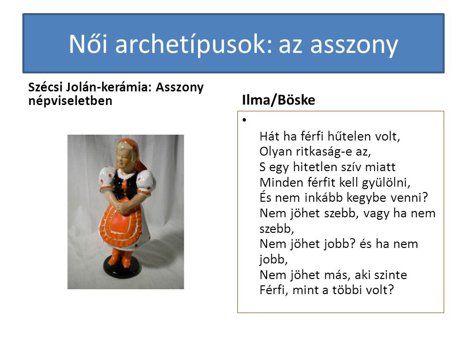 Női archetípusok: az asszony Szécsi Jolán-kerámia: Asszony népviseletben Ilma/Böske • Hát ha férfi hűtelen volt, Olyan ritkaság-e az, S egy hitetlen s