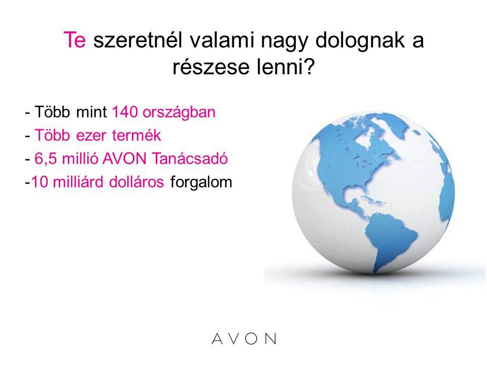 Te szeretnél valami nagy dolognak a részese lenni? - Több mint 140 országban - Több ezer termék - 6,5 millió AVON Tanácsadó -10 milliárd dolláros forg