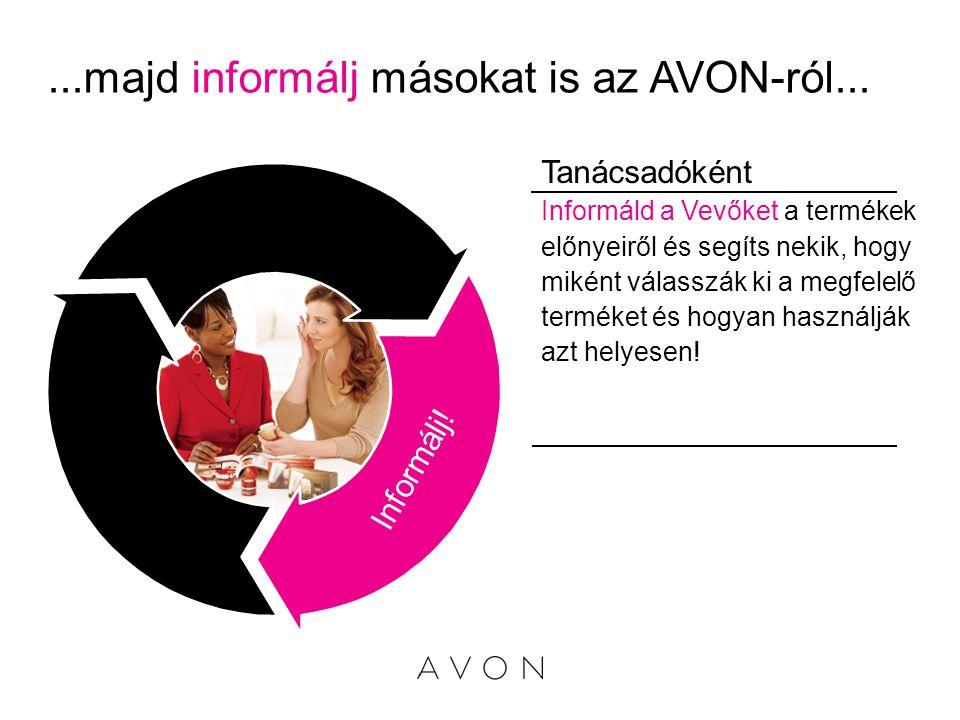 ...majd informálj másokat is az AVON-ról... Informáld a Vevőket a termékek előnyeiről és segíts nekik, hogy miként válasszák ki a megfelelő terméket é