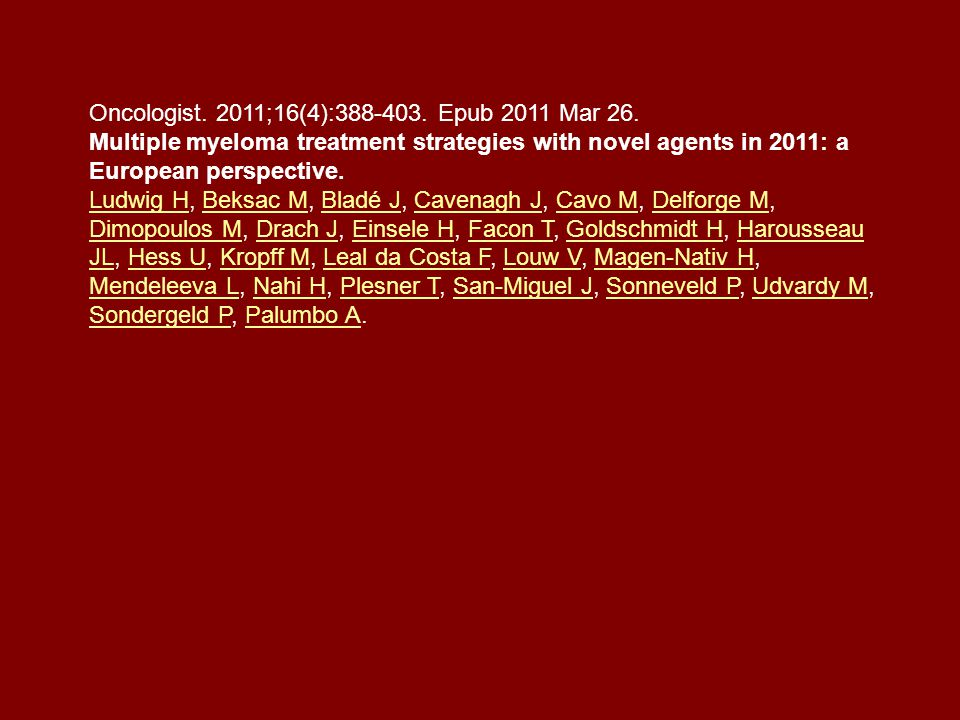 Oncologist. 2011;16(4):388-403. Epub 2011 Mar 26. Multiple myeloma treatment strategies with novel agents in 2011: a European perspective. Ludwig HLud