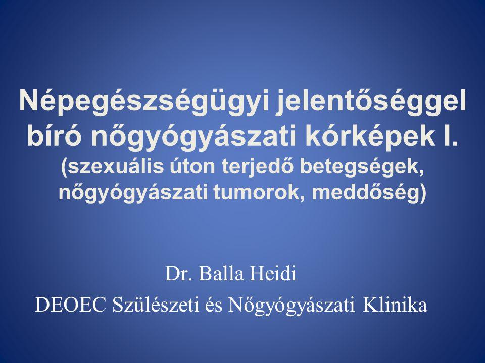 Népegészségügyi jelentőséggel bíró nőgyógyászati kórképek I. (szexuális úton terjedő betegségek, nőgyógyászati tumorok, meddőség) Dr. Balla Heidi DEOE