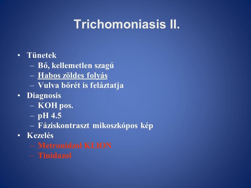 Trichomoniasis II. •Tünetek –Bő, kellemetlen szagú –Habos zöldes folyás –Vulva bőrét is feláztatja •Diagnosis –KOH pos. –pH 4.5 –Fáziskontraszt mikosz