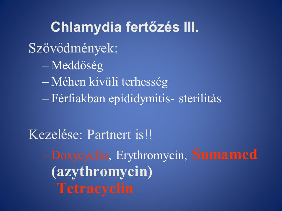 Szövődmények: –Meddőség –Méhen kívüli terhesség –Férfiakban epididymitis- sterilitás Kezelése: Partnert is!! –Doxycyclin, Erythromycin, Sumamed (azyth