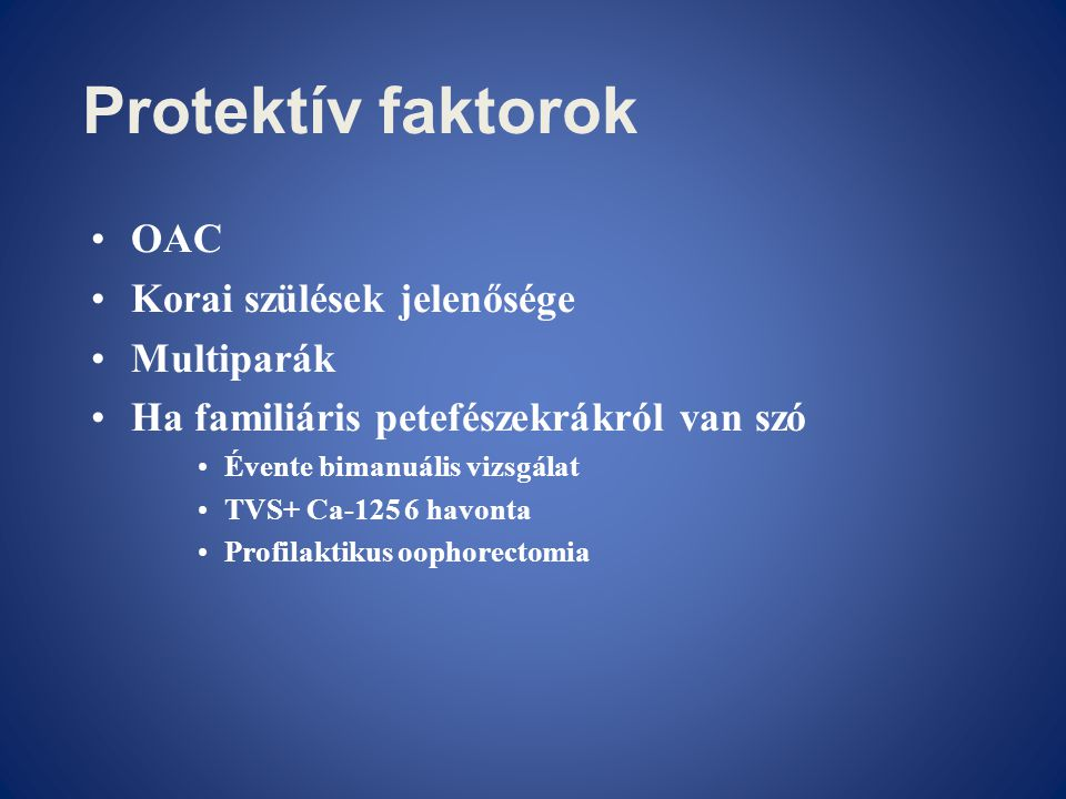Protektív faktorok •OAC •Korai szülések jelenősége •Multiparák •Ha familiáris petefészekrákról van szó •Évente bimanuális vizsgálat •TVS+ Ca-125 6 hav