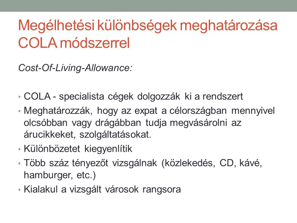Megélhetési különbségek meghatározása COLA módszerrel Cost-Of-Living-Allowance: • COLA - specialista cégek dolgozzák ki a rendszert • Meghatározzák, h