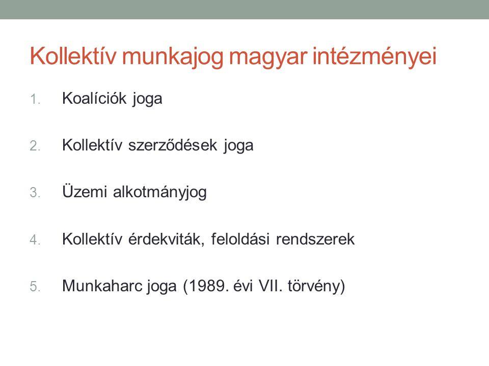 Kollektív munkajog magyar intézményei 1. Koalíciók joga 2. Kollektív szerződések joga 3. Üzemi alkotmányjog 4. Kollektív érdekviták, feloldási rendsze