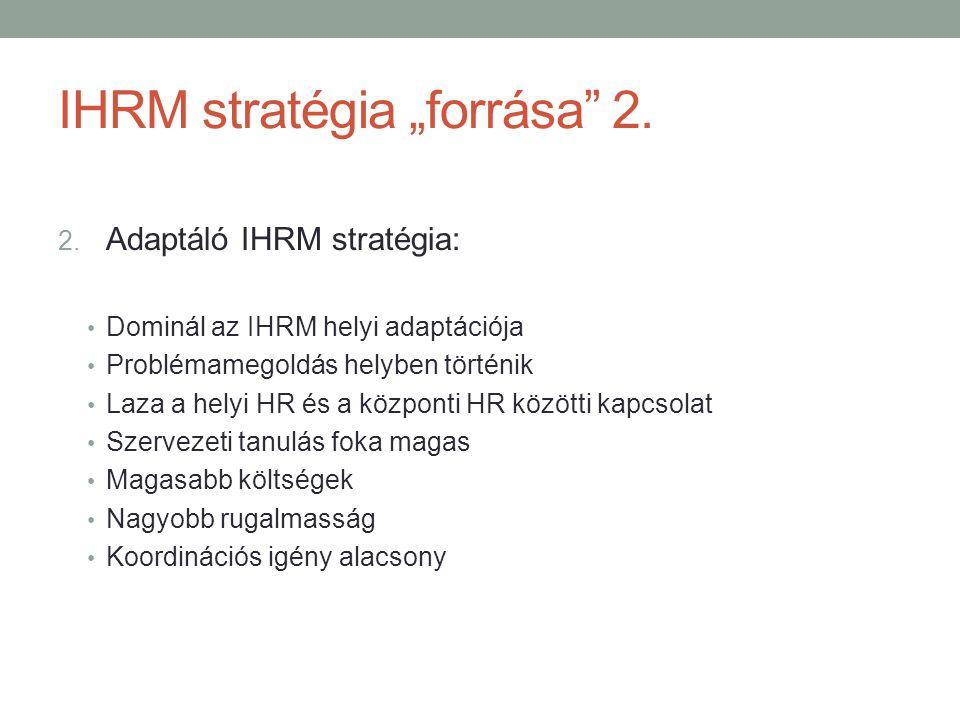 """IHRM stratégia """"forrása"""" 2. 2. Adaptáló IHRM stratégia: • Dominál az IHRM helyi adaptációja • Problémamegoldás helyben történik • Laza a helyi HR és a"""