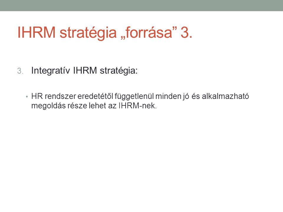 """IHRM stratégia """"forrása"""" 3. 3. Integratív IHRM stratégia: • HR rendszer eredetétől függetlenül minden jó és alkalmazható megoldás része lehet az IHRM-"""