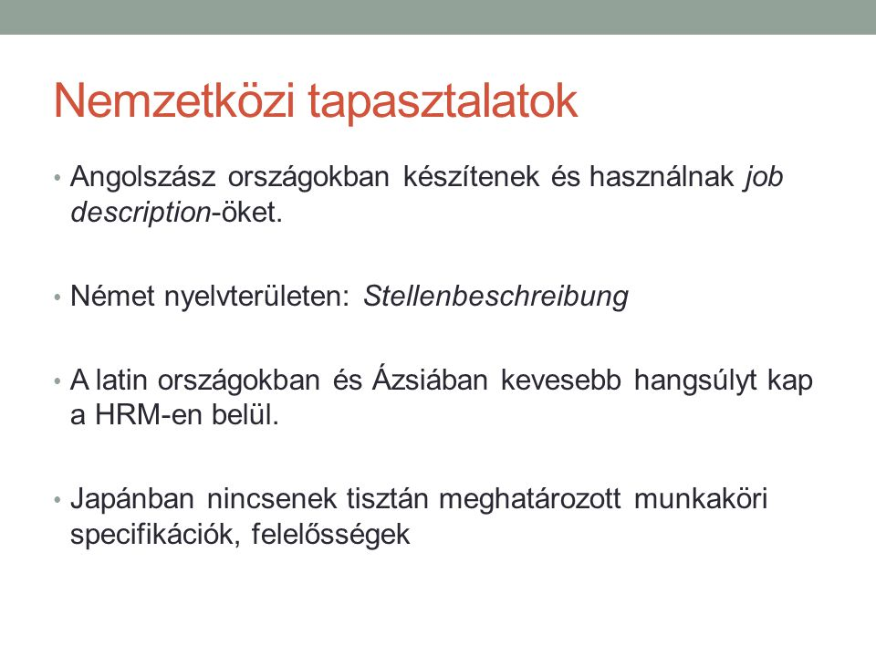 Nemzetközi tapasztalatok • Angolszász országokban készítenek és használnak job description-öket. • Német nyelvterületen: Stellenbeschreibung • A latin