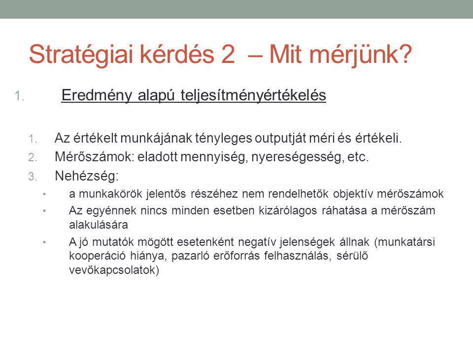 Stratégiai kérdés 2 – Mit mérjünk? 1. Eredmény alapú teljesítményértékelés 1. Az értékelt munkájának tényleges outputját méri és értékeli. 2. Mérőszám