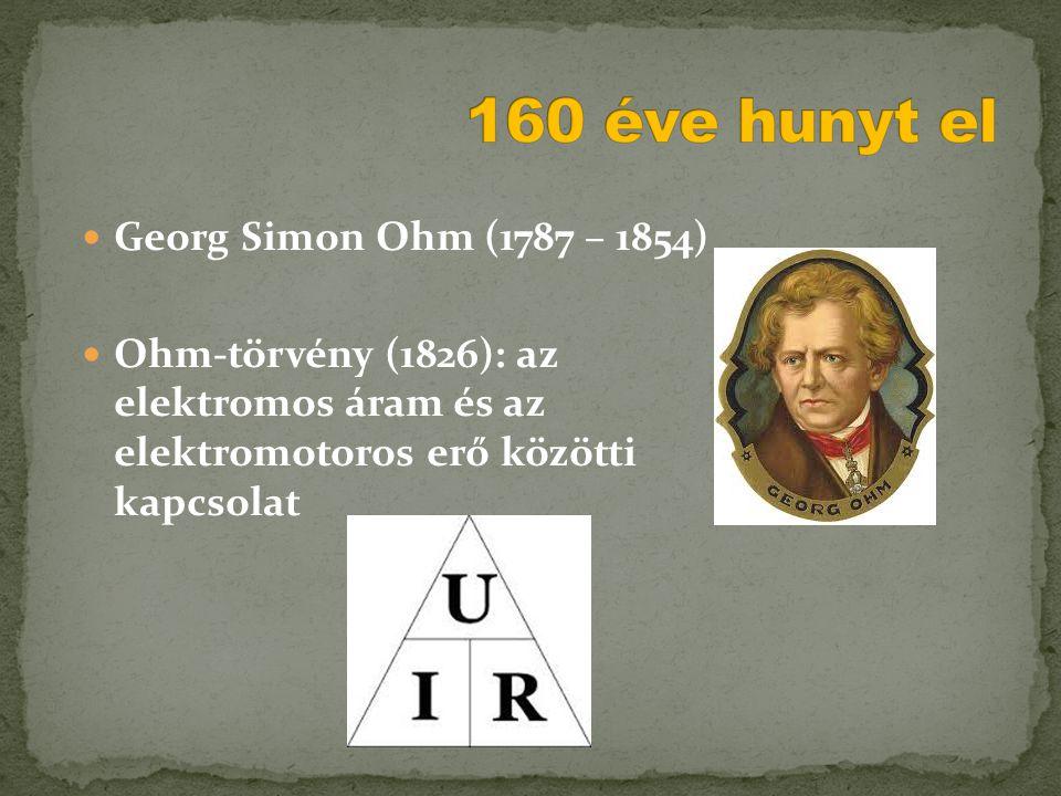  Georg Simon Ohm (1787 – 1854)  Ohm-törvény (1826): az elektromos áram és az elektromotoros erő közötti kapcsolat