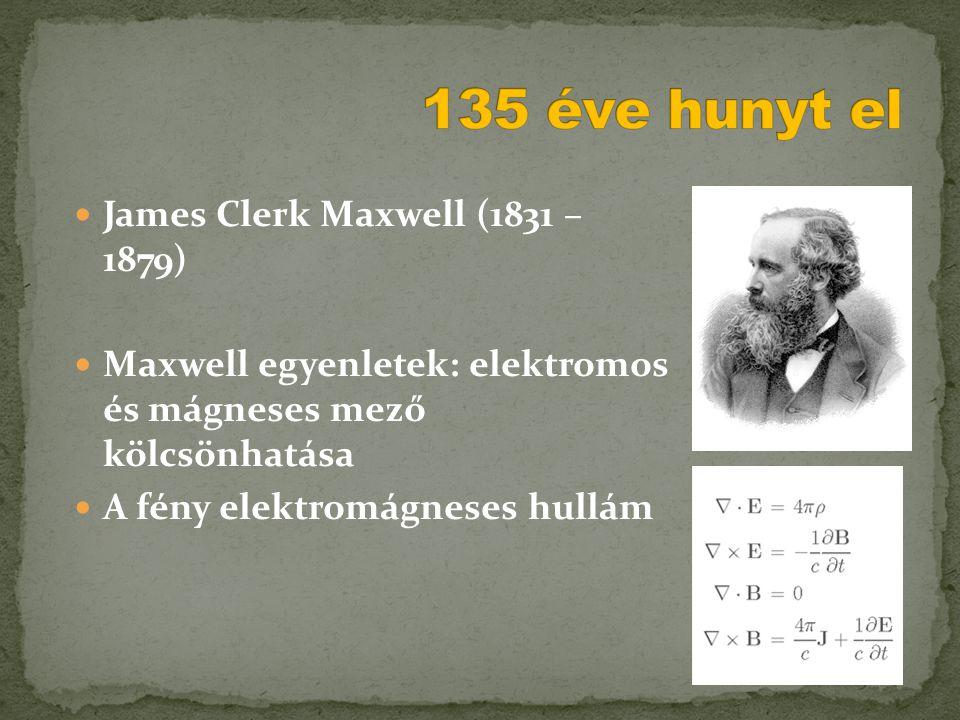  James Clerk Maxwell (1831 – 1879)  Maxwell egyenletek: elektromos és mágneses mező kölcsönhatása  A fény elektromágneses hullám
