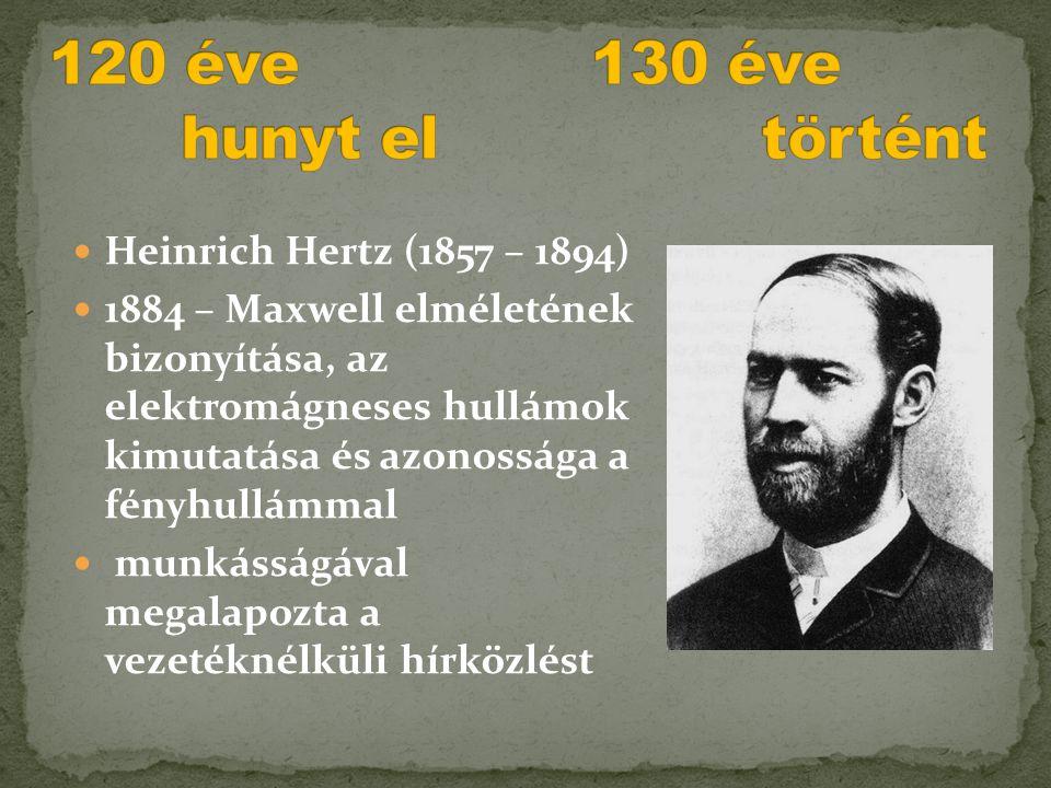  Heinrich Hertz (1857 – 1894)  1884 – Maxwell elméletének bizonyítása, az elektromágneses hullámok kimutatása és azonossága a fényhullámmal  munkás