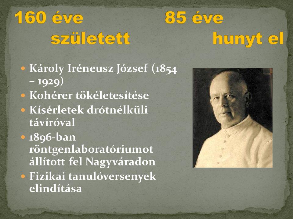  Károly Iréneusz József (1854 – 1929)  Kohérer tökéletesítése  Kísérletek drótnélküli távíróval  1896-ban röntgenlaboratóriumot állított fel Nagyv
