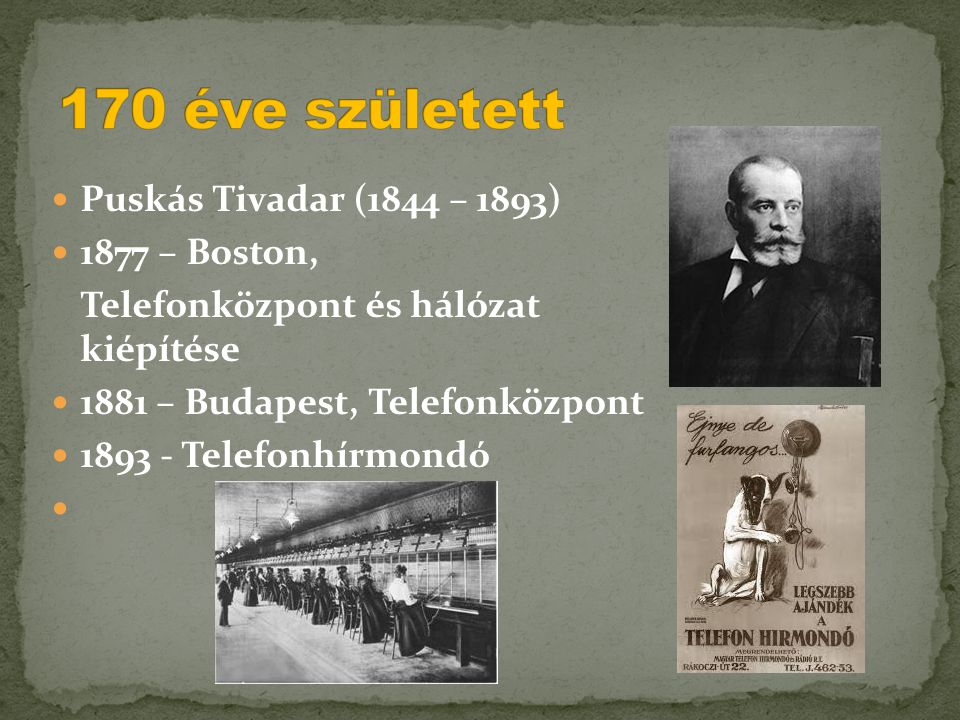  Puskás Tivadar (1844 – 1893)  1877 – Boston, Telefonközpont és hálózat kiépítése  1881 – Budapest, Telefonközpont  1893 - Telefonhírmondó 