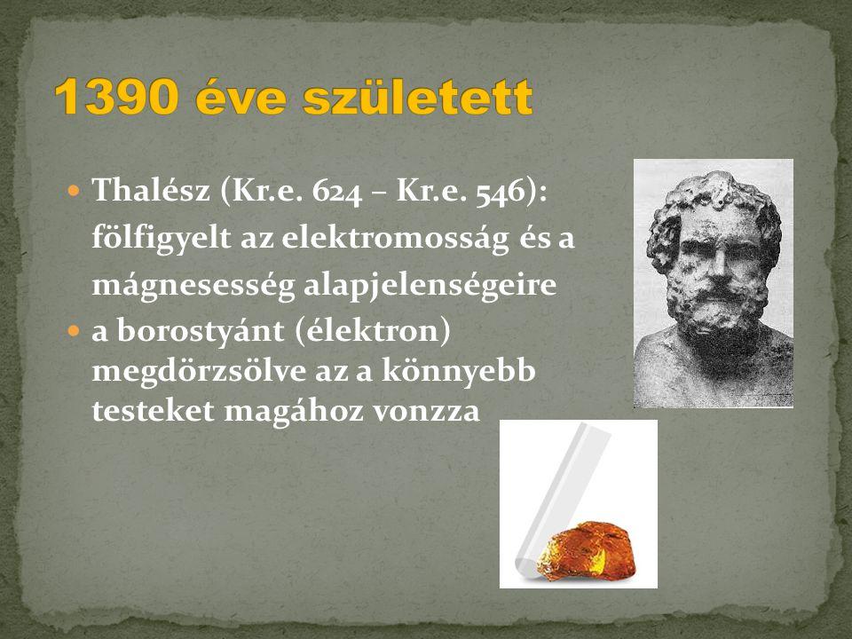  Thalész (Kr.e. 624 – Kr.e. 546): fölfigyelt az elektromosság és a mágnesesség alapjelenségeire  a borostyánt (élektron) megdörzsölve az a könnyebb