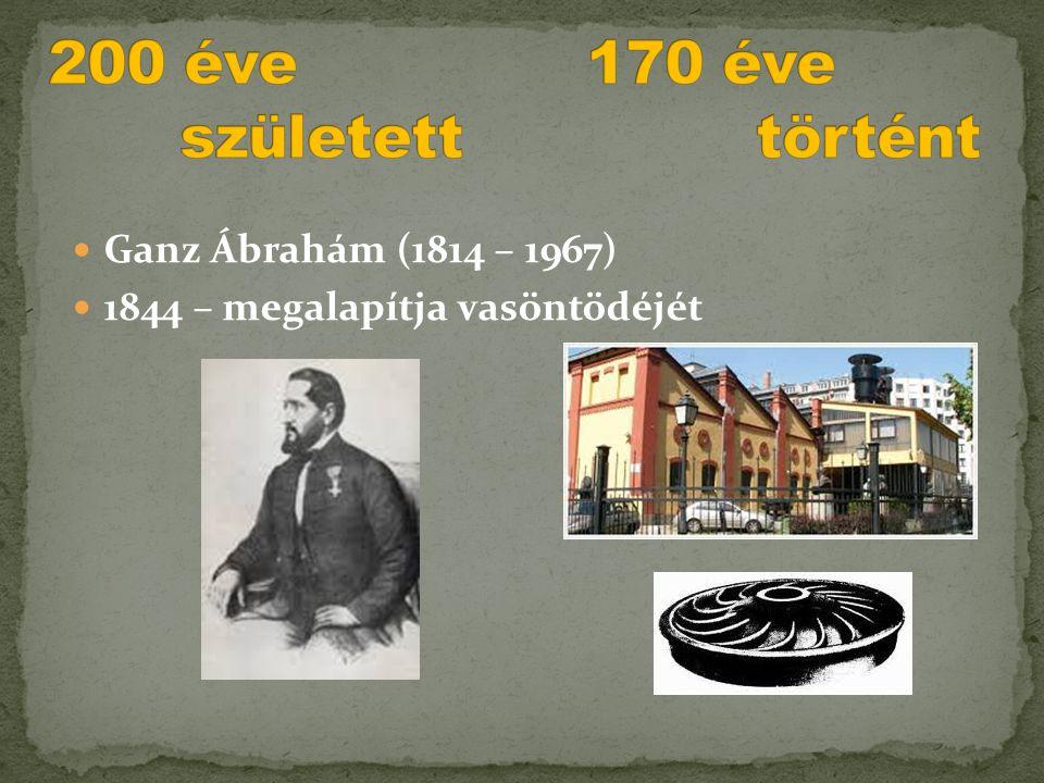  Ganz Ábrahám (1814 – 1967)  1844 – megalapítja vasöntödéjét