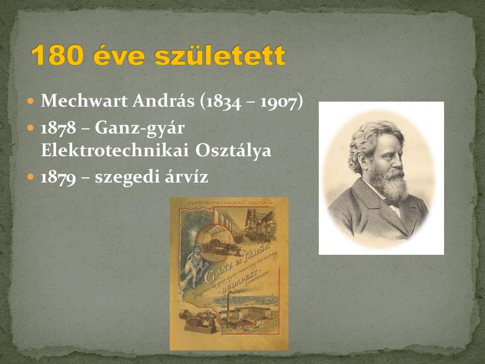  Mechwart András (1834 – 1907)  1878 – Ganz-gyár Elektrotechnikai Osztálya  1879 – szegedi árvíz