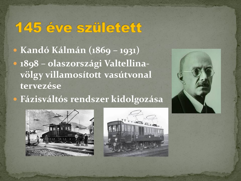  Kandó Kálmán (1869 – 1931)  1898 – olaszországi Valtellina- völgy villamosított vasútvonal tervezése  Fázisváltós rendszer kidolgozása