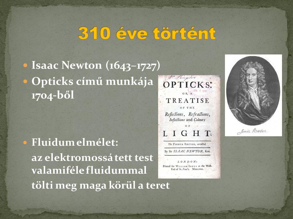  Isaac Newton (1643–1727)  Opticks című munkája 1704-ből  Fluidum elmélet: az elektromossá tett test valamiféle fluidummal tölti meg maga körül a t