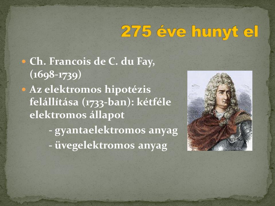  Ch. Francois de C. du Fay, (1698-1739)  Az elektromos hipotézis felállítása (1733-ban): kétféle elektromos állapot - gyantaelektromos anyag - üvege