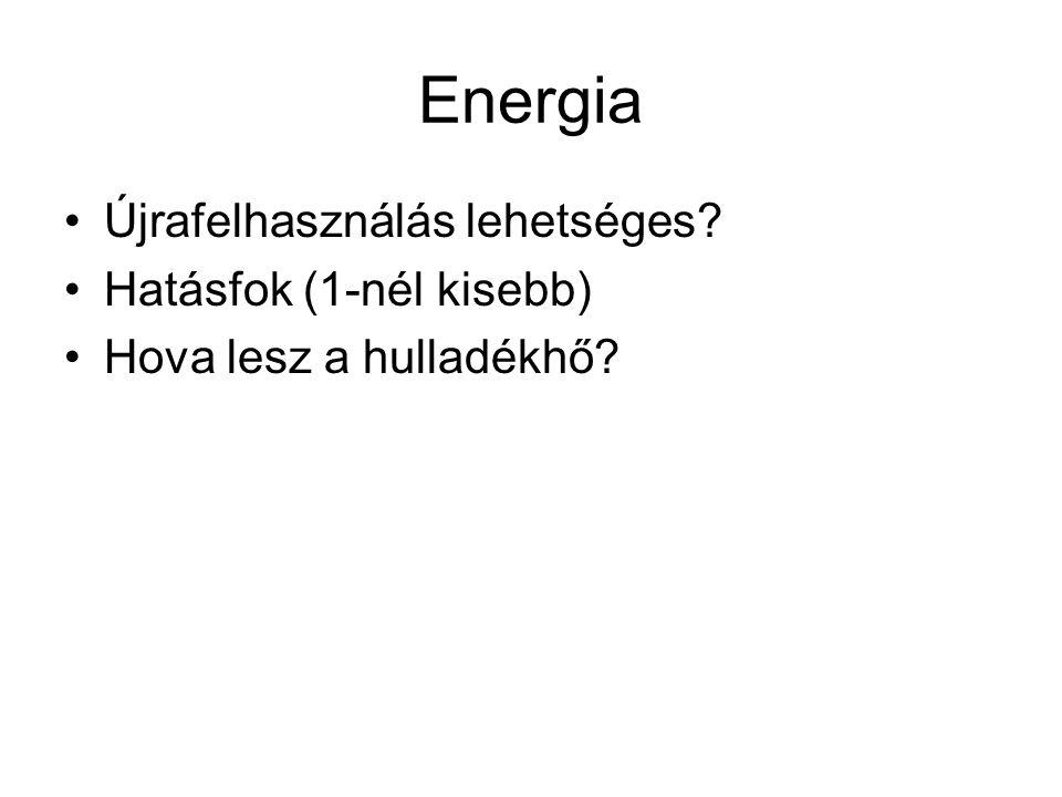 Energia •Újrafelhasználás lehetséges? •Hatásfok (1-nél kisebb) •Hova lesz a hulladékhő?