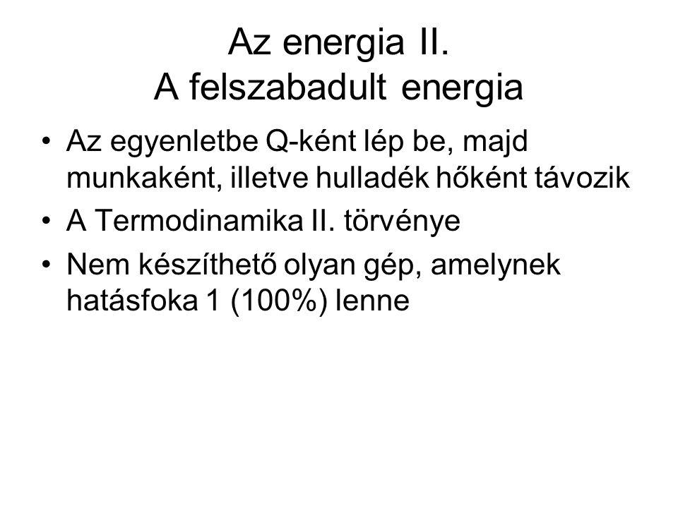 Az energia II. A felszabadult energia •Az egyenletbe Q-ként lép be, majd munkaként, illetve hulladék hőként távozik •A Termodinamika II. törvénye •Nem