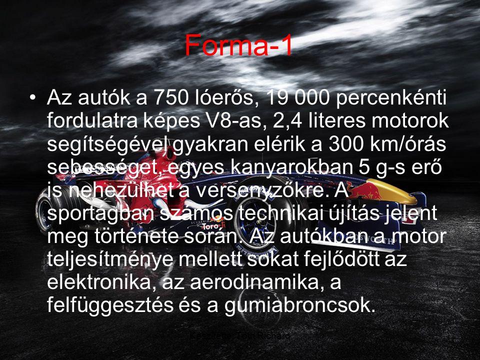Készítette: Tóth Richárd Forma-1 •Az autók a 750 lóerős, 19 000 percenkénti fordulatra képes V8-as, 2,4 literes motorok segítségével gyakran elérik a 300 km/órás sebességet, egyes kanyarokban 5 g-s erő is nehezülhet a versenyzőkre.