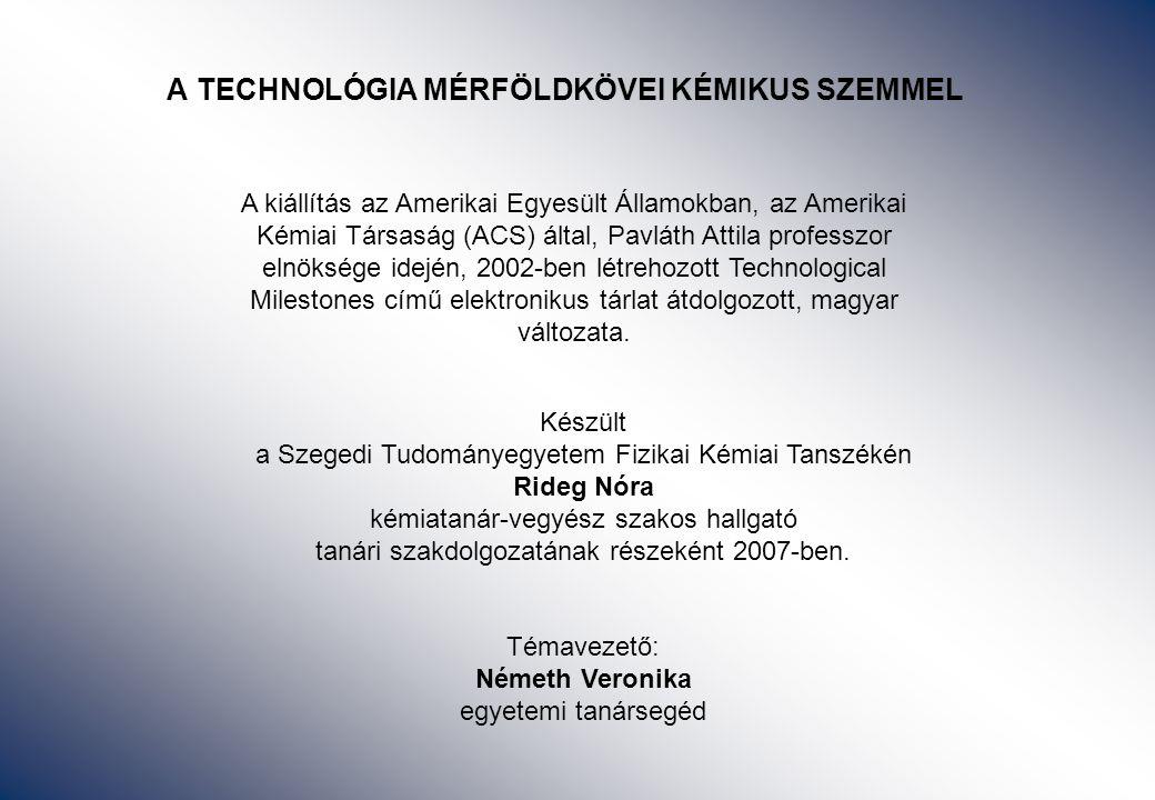 A TECHNOLÓGIA MÉRFÖLDKÖVEI KÉMIKUS SZEMMEL Készült a Szegedi Tudományegyetem Fizikai Kémiai Tanszékén Rideg Nóra kémiatanár-vegyész szakos hallgató tanári szakdolgozatának részeként 2007-ben.